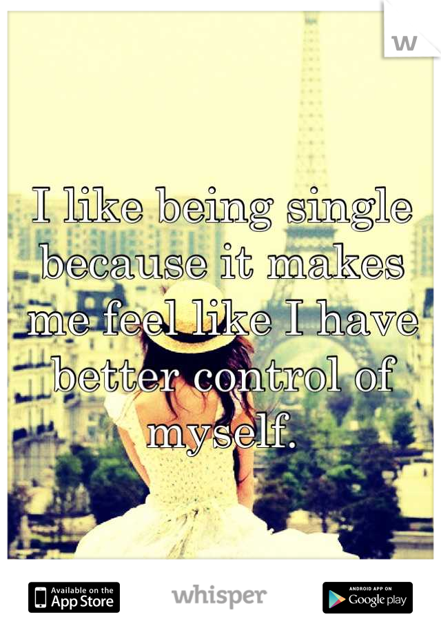 I like being single because it makes me feel like I have better control of myself.
