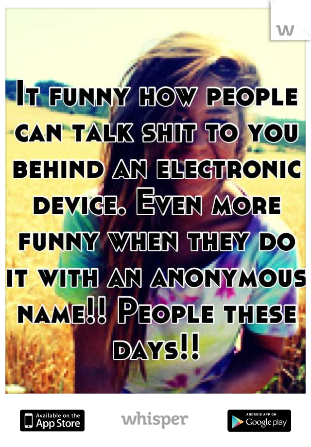 It funny how people can talk shit to you behind an electronic device. Even more funny when they do it with an anonymous name!! People these days!!