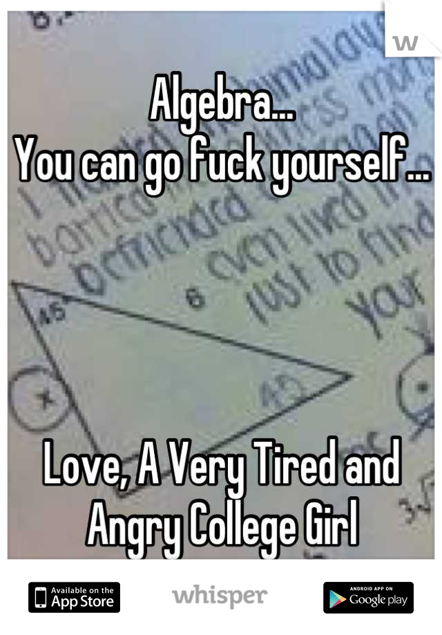Algebra... You can go fuck yourself...     Love, A Very Tired and Angry College Girl
