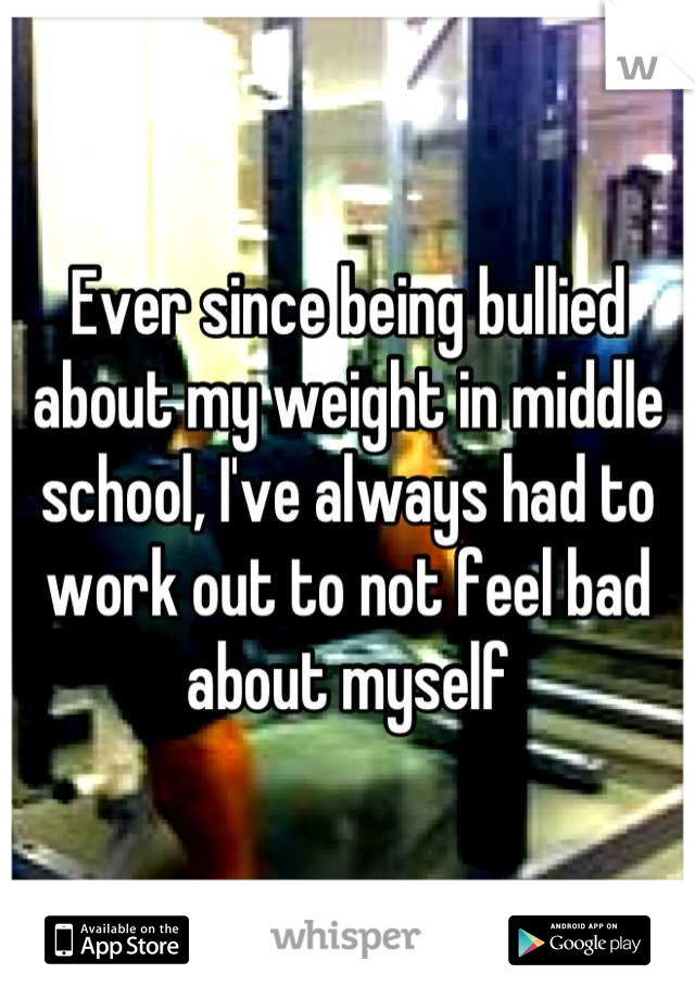 Ever since being bullied about my weight in middle school, I've always had to work out to not feel bad about myself