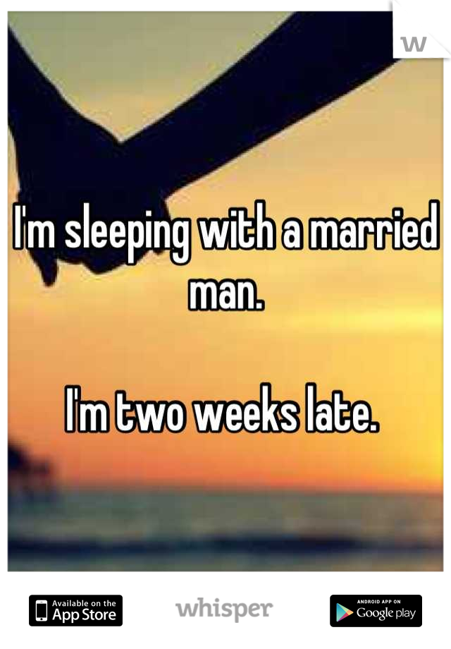 I'm sleeping with a married man.   I'm two weeks late.