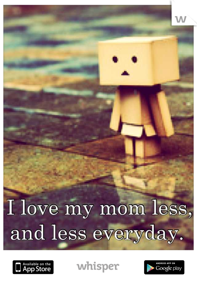 I love my mom less, and less everyday.