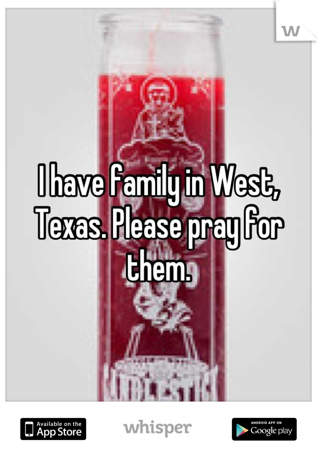 I have family in West, Texas. Please pray for them.