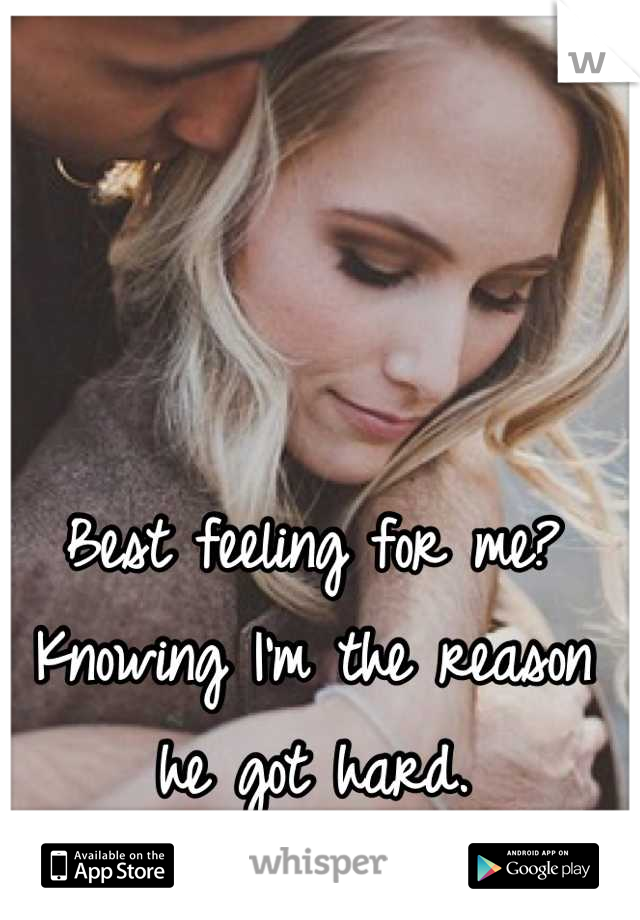 Best feeling for me? Knowing I'm the reason he got hard.