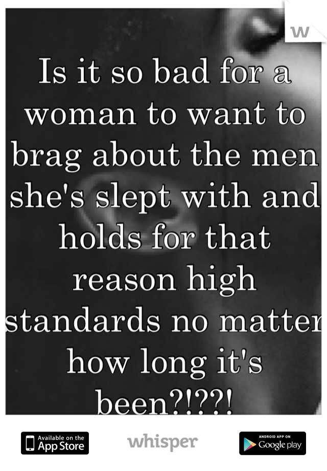 Is it so bad for a woman to want to brag about the men she's slept with and holds for that reason high standards no matter how long it's been?!??!