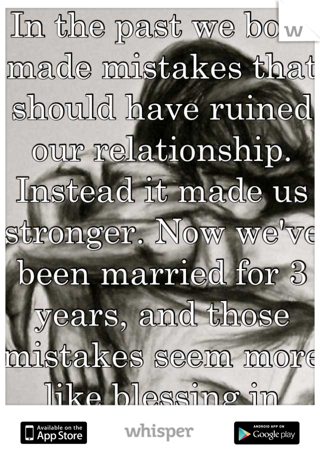 In the past we both made mistakes that should have ruined our relationship. Instead it made us stronger. Now we've been married for 3 years, and those mistakes seem more like blessing in disguise. <3