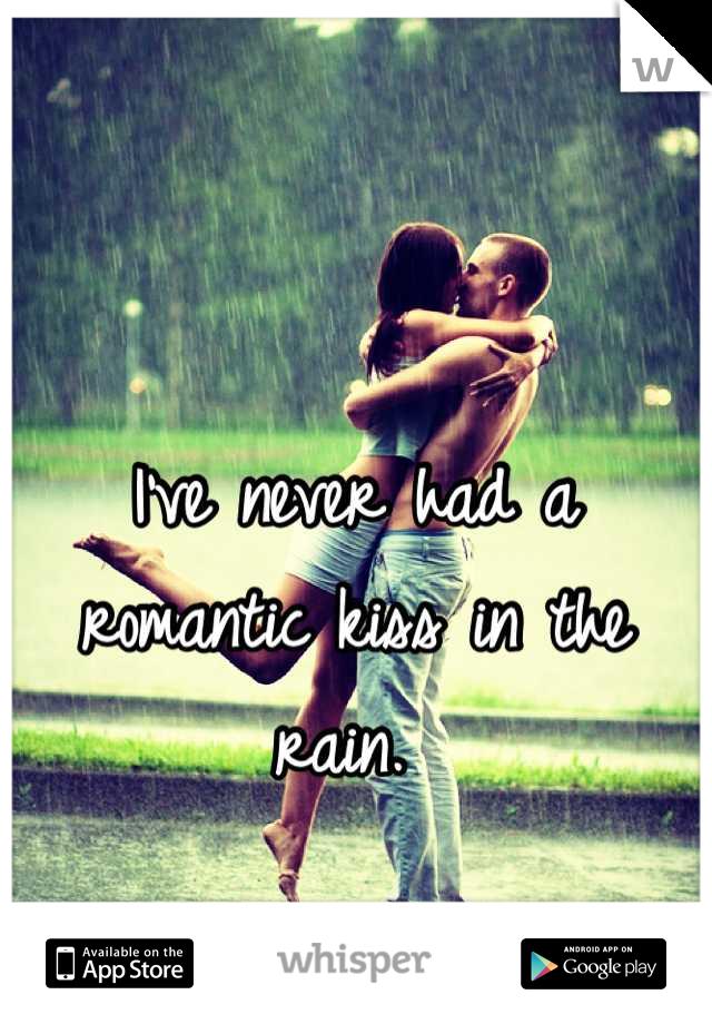 I've never had a romantic kiss in the rain.