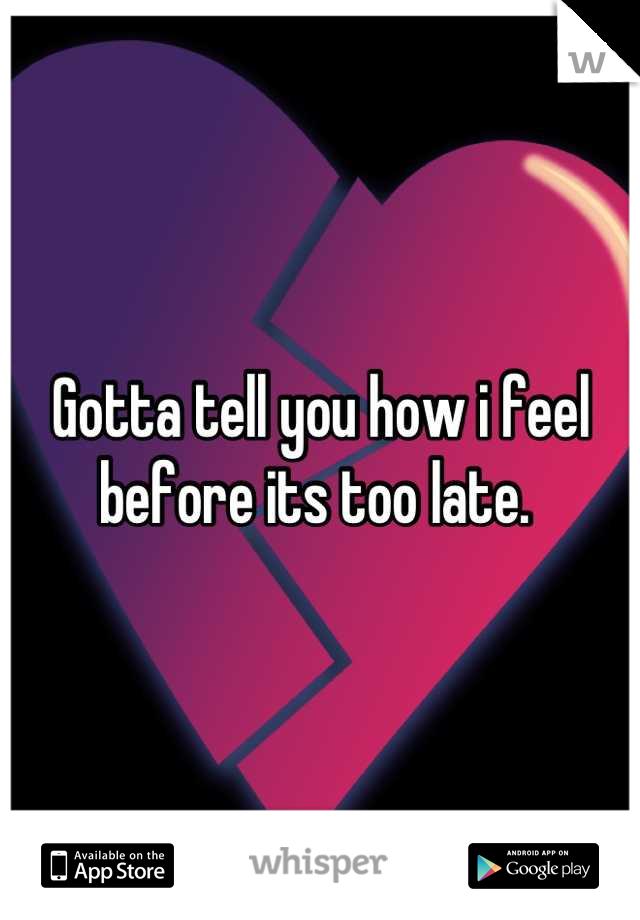 Gotta tell you how i feel before its too late.