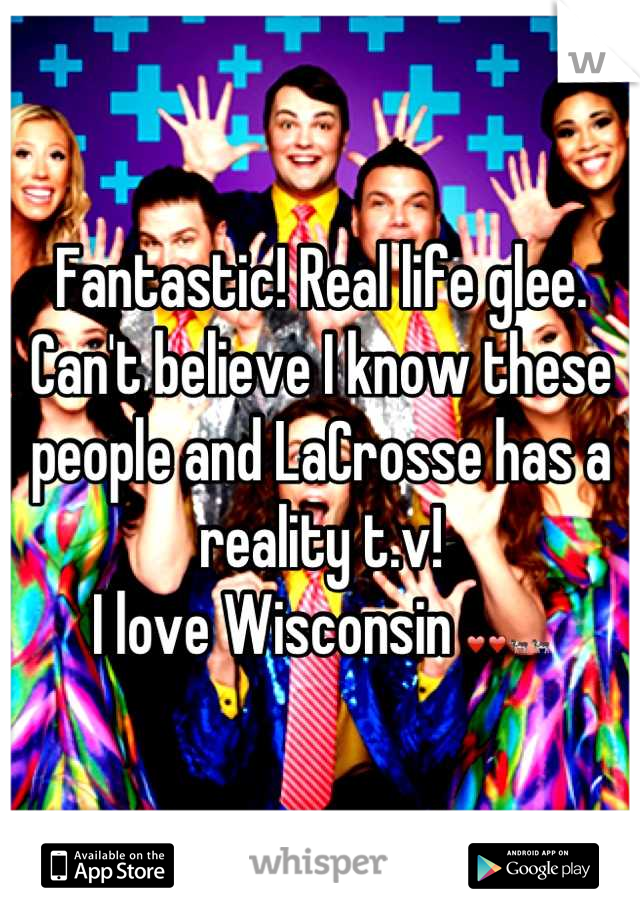 Fantastic! Real life glee.  Can't believe I know these people and LaCrosse has a reality t.v!  I love Wisconsin ❤❤🐄🐄