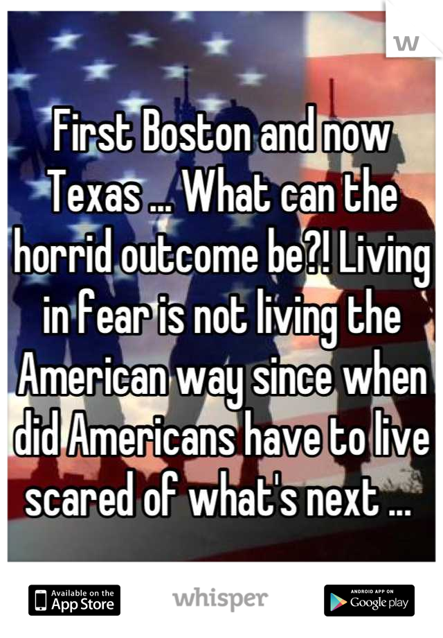 First Boston and now Texas ... What can the horrid outcome be?! Living in fear is not living the American way since when did Americans have to live scared of what's next ...