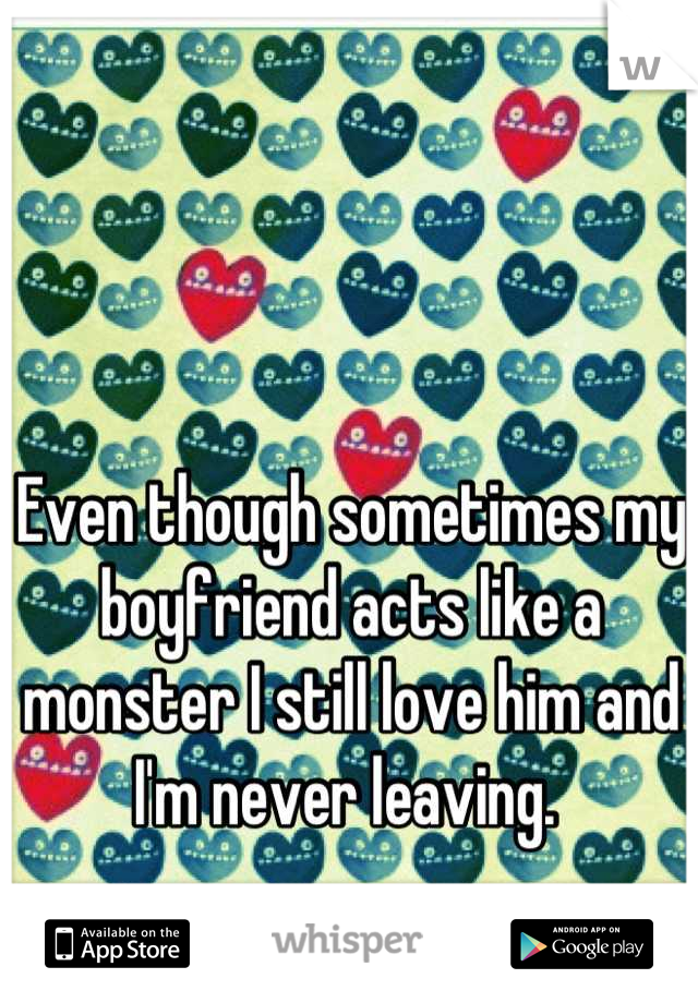 Even though sometimes my boyfriend acts like a monster I still love him and I'm never leaving.