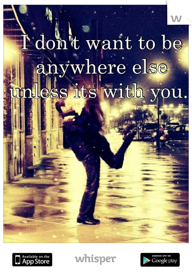 I don't want to be anywhere else unless its with you.