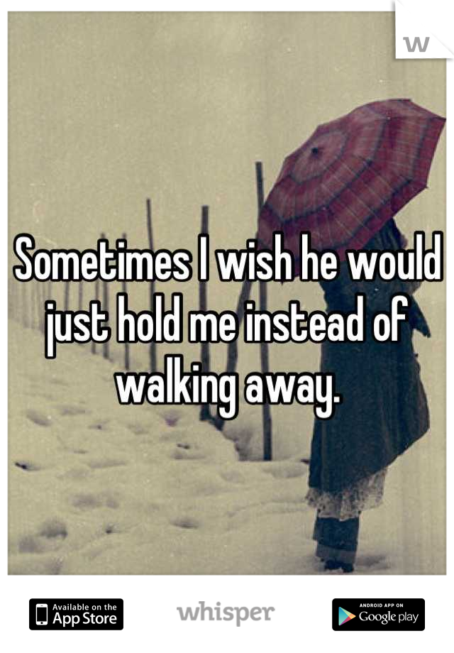 Sometimes I wish he would just hold me instead of walking away.