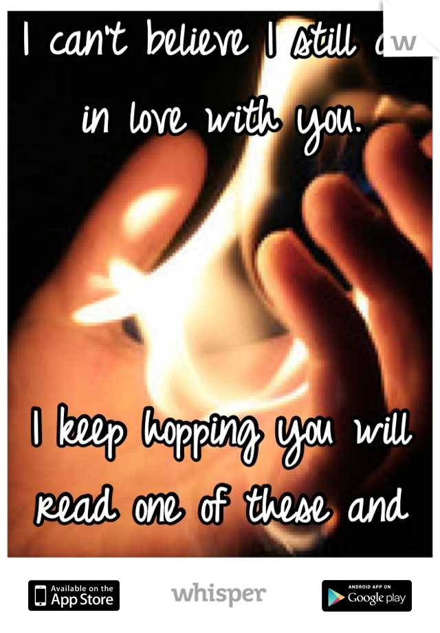 I can't believe I still am in love with you.    I keep hopping you will read one of these and think of me.