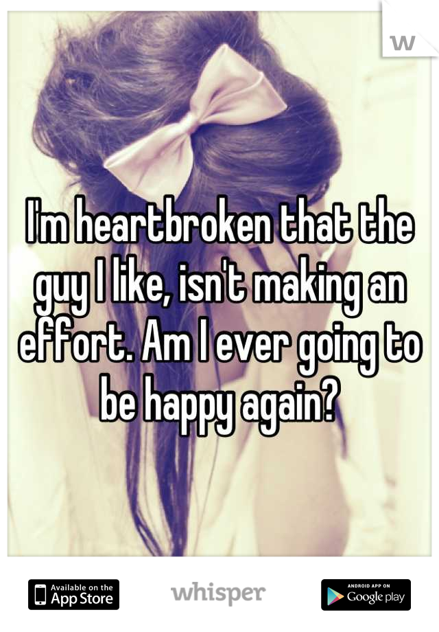 I'm heartbroken that the guy I like, isn't making an effort. Am I ever going to be happy again?