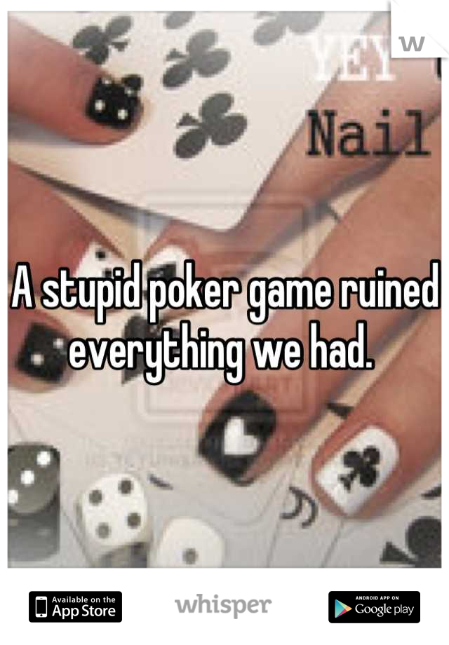 A stupid poker game ruined everything we had.