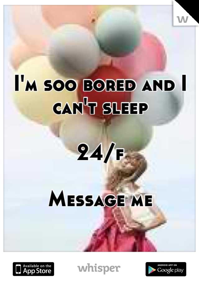 I'm soo bored and I can't sleep   24/f  Message me