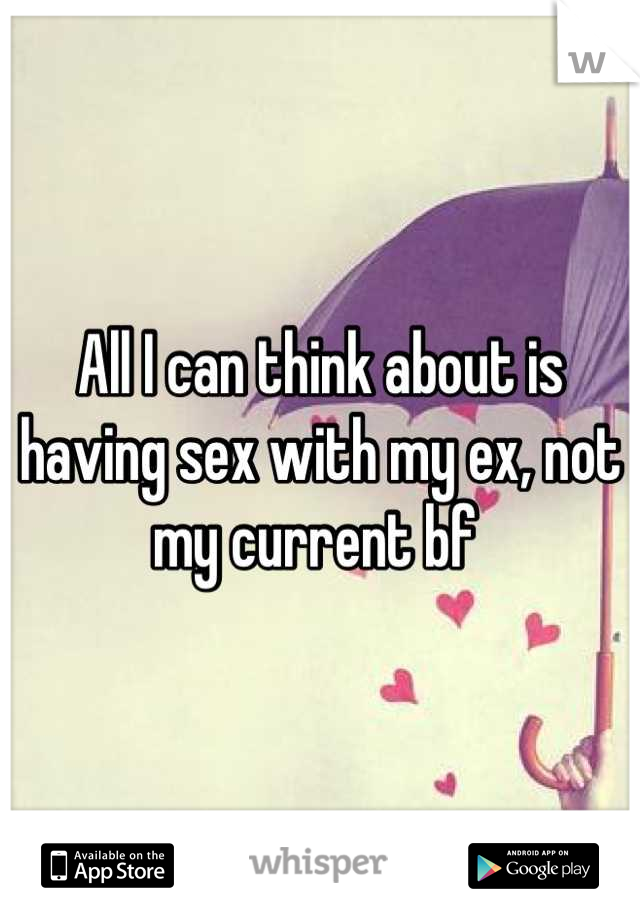 All I can think about is having sex with my ex, not my current bf