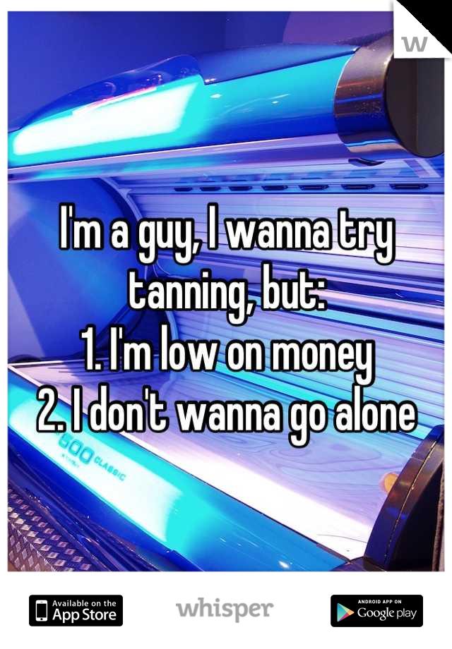 I'm a guy, I wanna try tanning, but: 1. I'm low on money 2. I don't wanna go alone