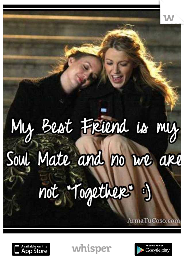 "My Best Friend is my Soul Mate and no we are not ""Together"" :)"