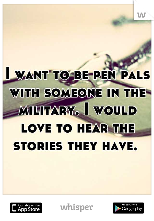 I want to be pen pals with someone in the military. I would love to hear the stories they have.