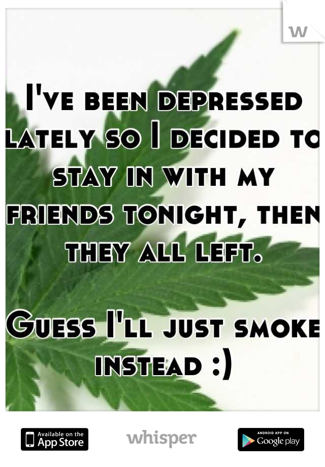 I've been depressed lately so I decided to stay in with my friends tonight, then they all left.  Guess I'll just smoke instead :)
