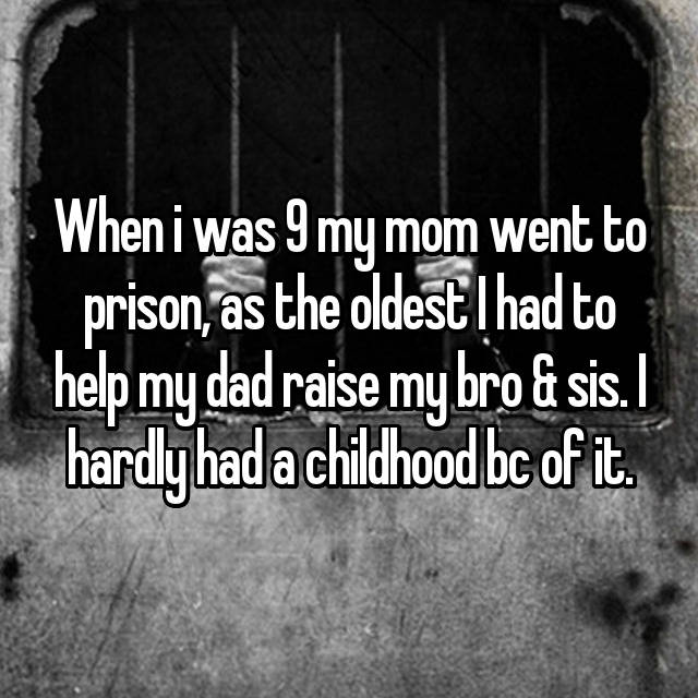 When i was 9 my mom went to prison, as the oldest I had to help my dad raise my bro & sis. I hardly had a childhood bc of it.