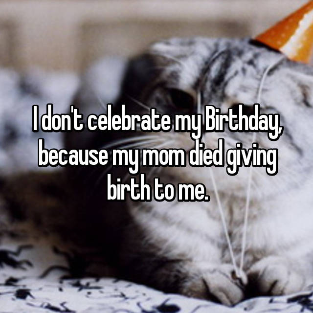 I don't celebrate my Birthday, because my mom died giving birth to me.