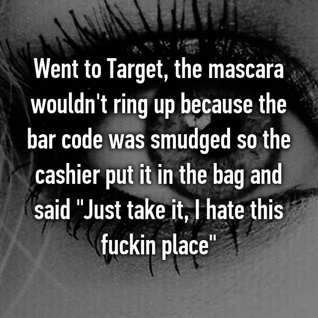 "Went to Target, the mascara wouldn't ring up because the bar code was smudged so the cashier put it in the bag and said ""Just take it, I hate this fuckin place"""