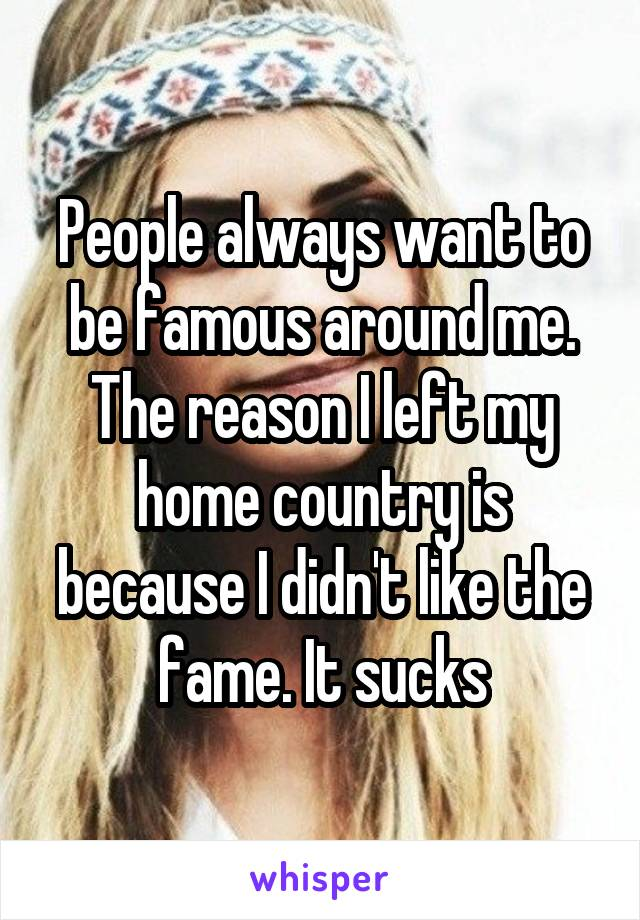 People always want to be famous around me. The reason I left my home country is because I didn't like the fame. It sucks