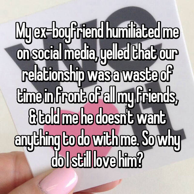 My ex-boyfriend humiliated me on social media, yelled that our relationship was a waste of time in front of all my friends, & told me he doesn't want anything to do with me. So why do I still love him?