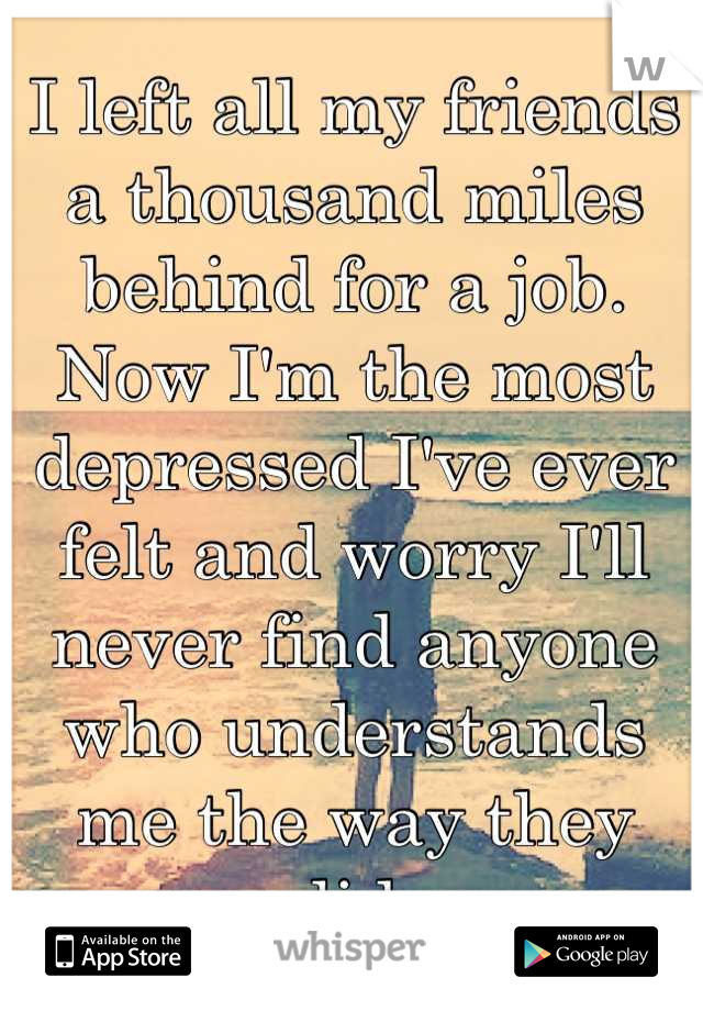 I left all my friends a thousand miles behind for a job. Now I'm the most depressed I've ever felt and worry I'll never find anyone who understands me the way they did.
