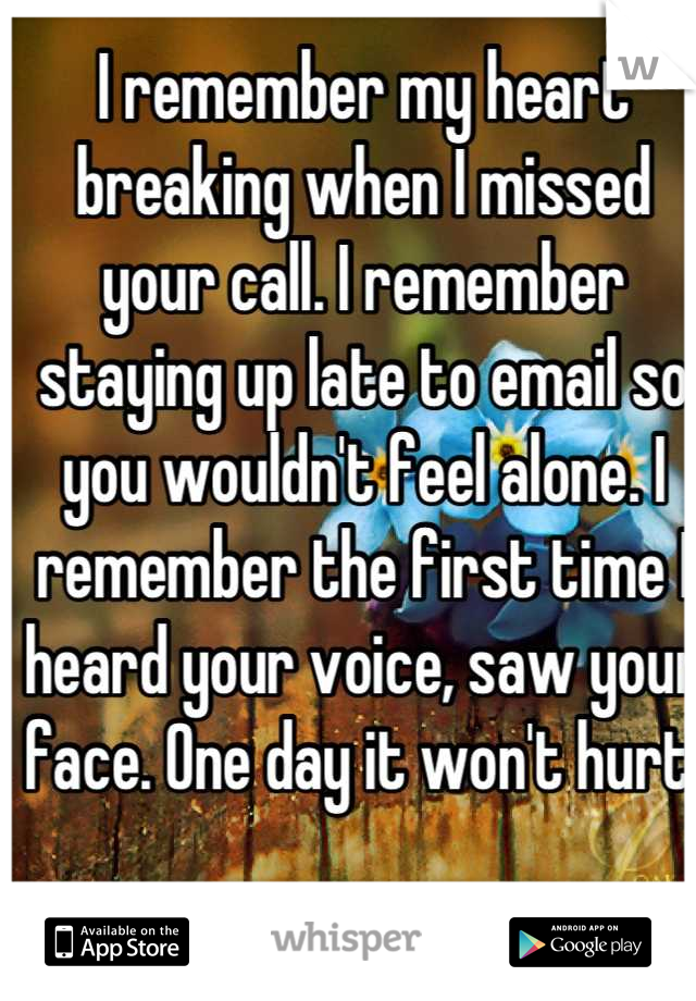 I remember my heart breaking when I missed your call. I remember staying up late to email so you wouldn't feel alone. I remember the first time I heard your voice, saw your face. One day it won't hurt.