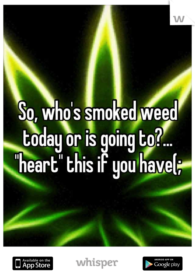 "So, who's smoked weed today or is going to?... ""heart"" this if you have(;"