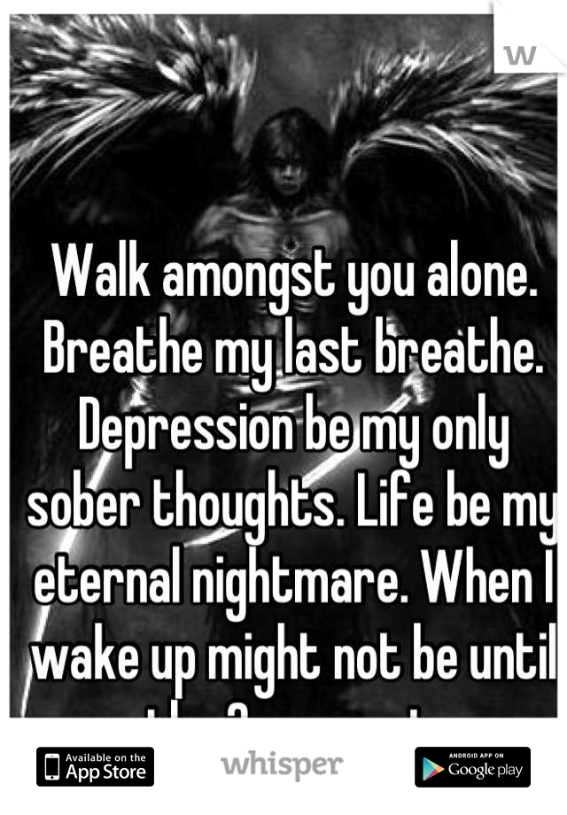 Walk amongst you alone. Breathe my last breathe. Depression be my only sober thoughts. Life be my eternal nightmare. When I wake up might not be until the 2 suns set.