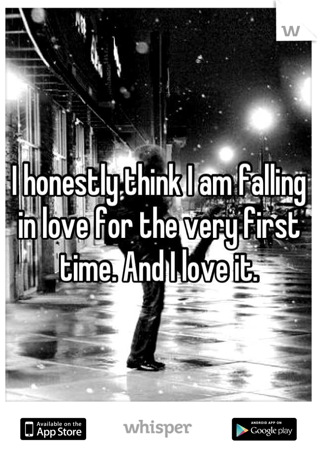I honestly think I am falling in love for the very first time. And I love it.