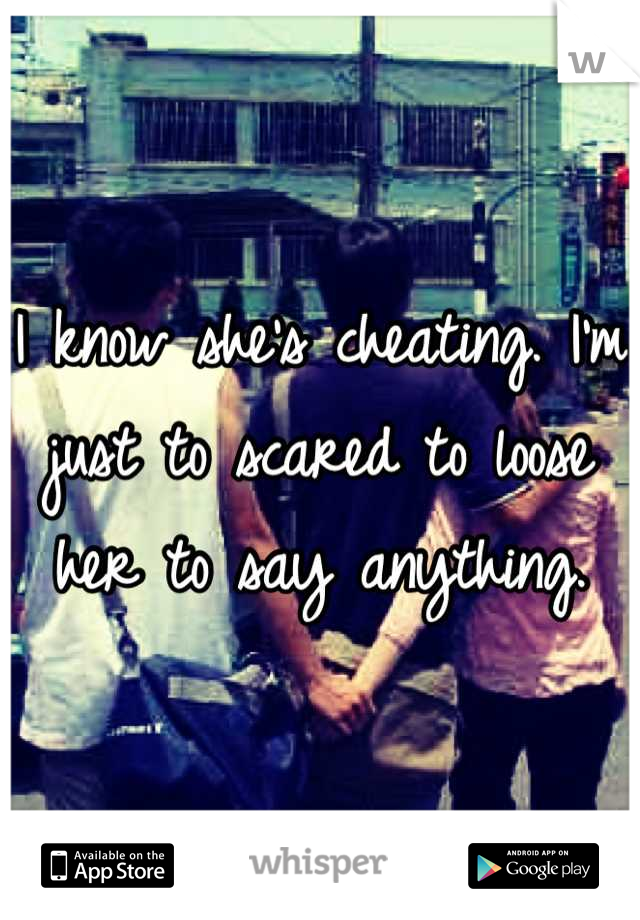 I know she's cheating. I'm just to scared to loose her to say anything.