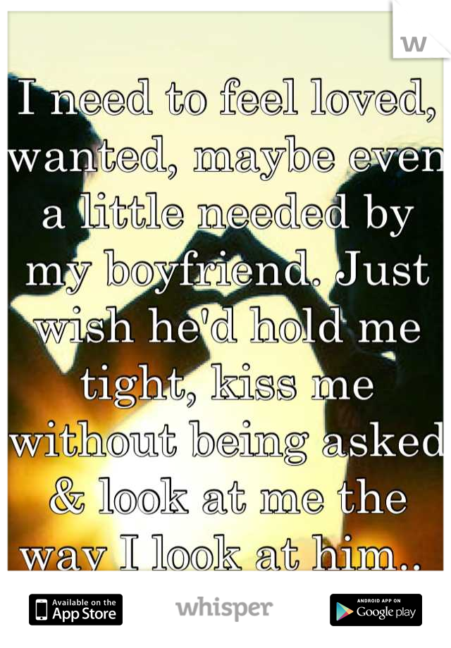 I need to feel loved, wanted, maybe even a little needed by my boyfriend. Just wish he'd hold me tight, kiss me without being asked & look at me the way I look at him..