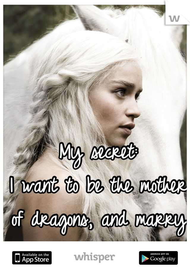 My secret:  I want to be the mother of dragons, and marry Khal Drogo