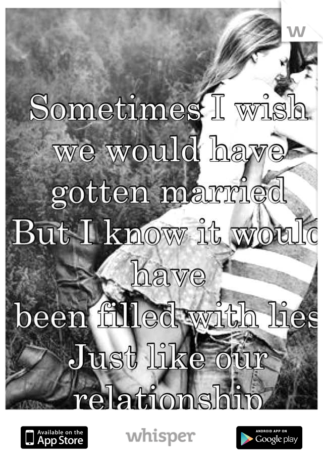 Sometimes I wish we would have gotten married But I know it would have been filled with lies Just like our relationship