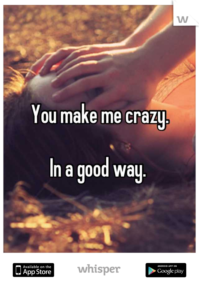 You make me crazy.   In a good way.