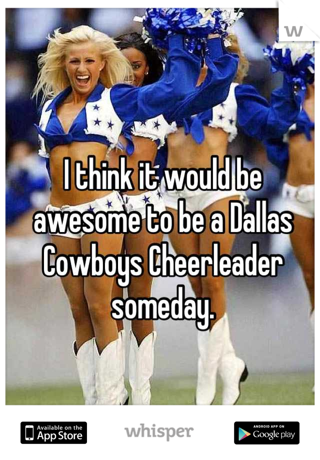 I think it would be awesome to be a Dallas Cowboys Cheerleader someday.