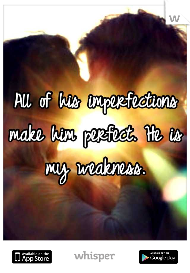 All of his imperfections make him perfect. He is my weakness.
