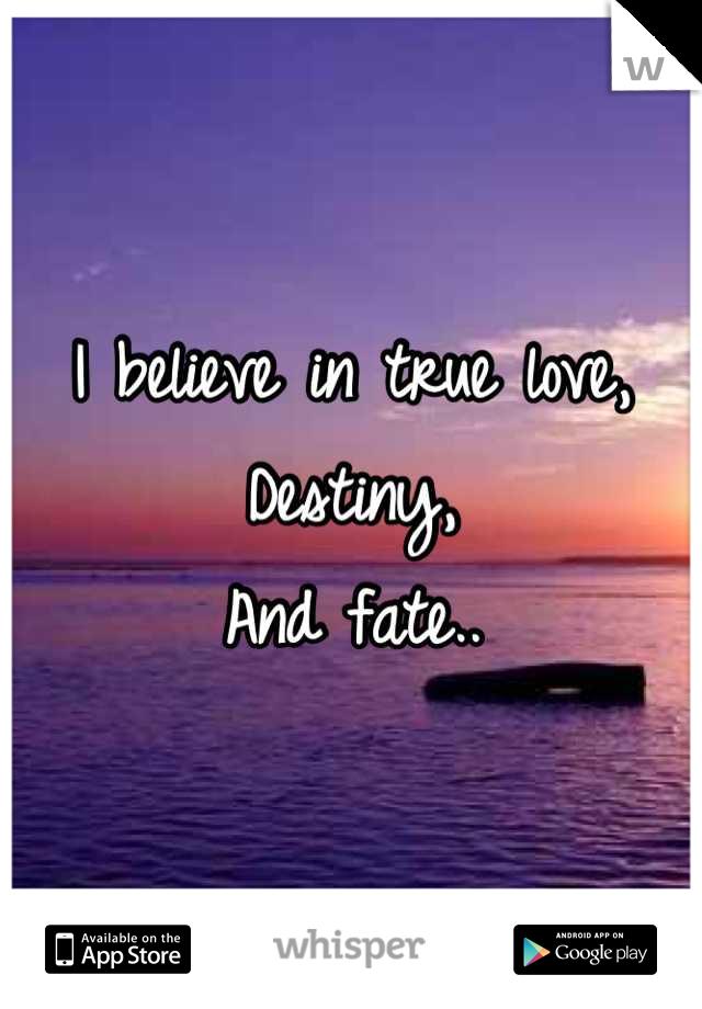 I believe in true love, Destiny, And fate..