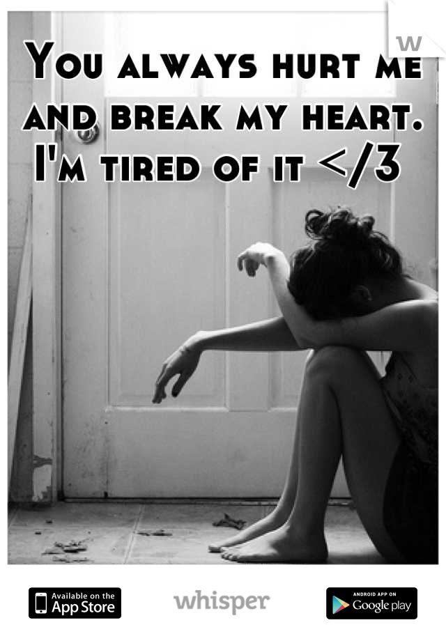 You always hurt me and break my heart.  I'm tired of it </3