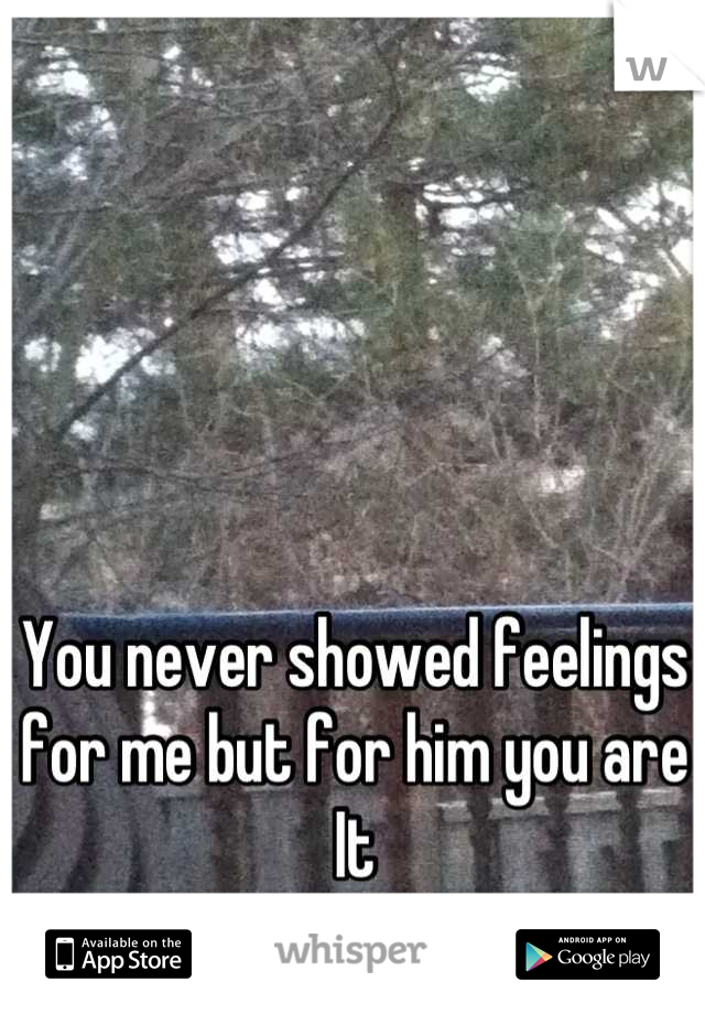 You never showed feelings for me but for him you are  It  Hurts