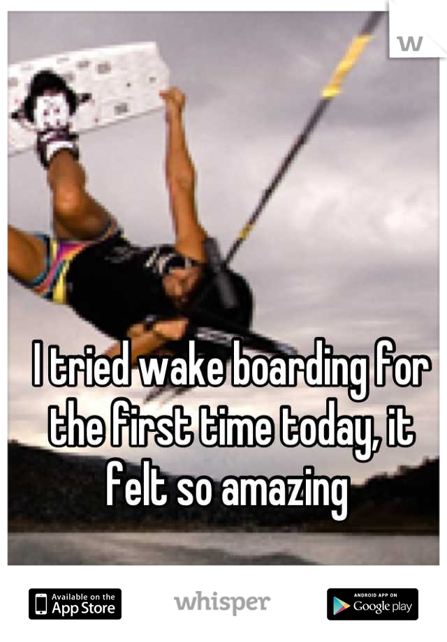 I tried wake boarding for the first time today, it felt so amazing