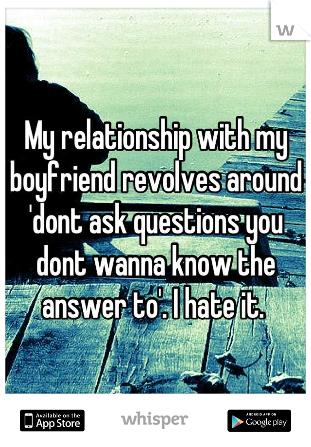My relationship with my boyfriend revolves around 'dont ask questions you dont wanna know the answer to'. I hate it.