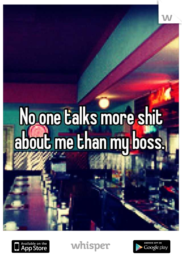 No one talks more shit about me than my boss.
