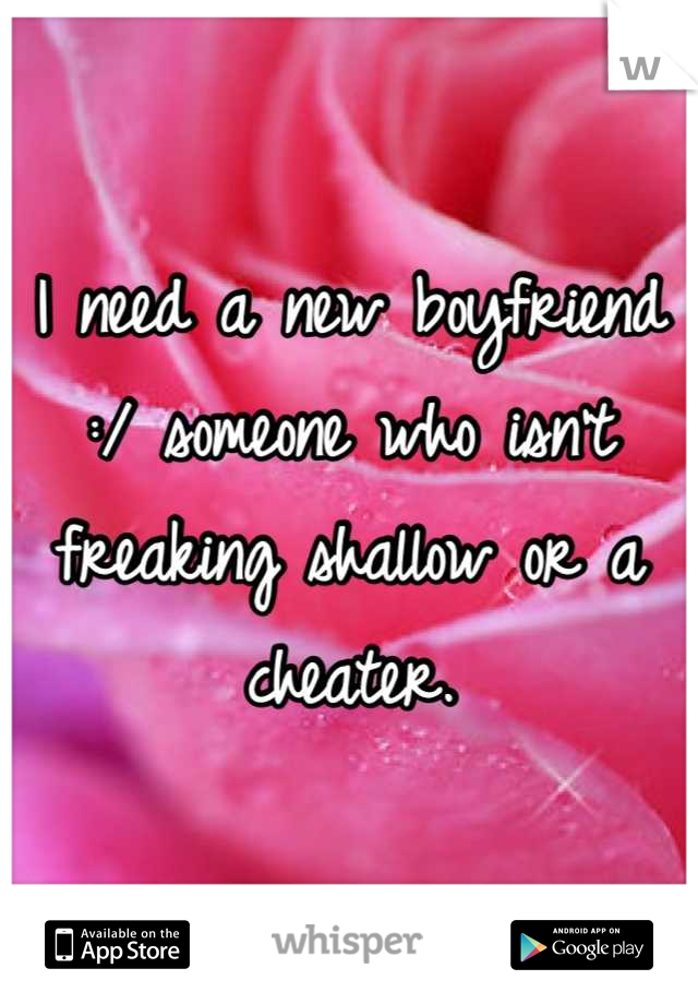 I need a new boyfriend :/ someone who isn't freaking shallow or a cheater.